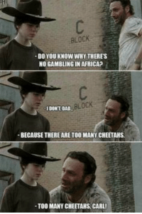 "Africa, Dad, and Why: BLOCK  DO YOU KNOW WHY THERES  NO GAMBLING IN AFRICA? ""  IDONT DAD  ocK  BECAUSE THERE ARE TOO MANY CHEETAHS  TOO MANY CHEETAHS, CARL! Coralllll"