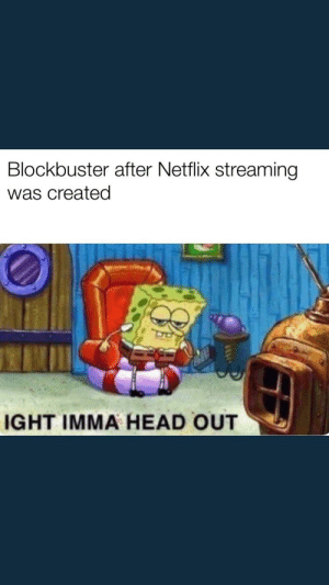 Bruh: Blockbuster after Netflix streaming  was created  IGHT IMMA HEAD OUT Bruh