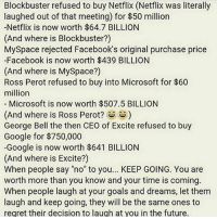 "Blockbuster, Facebook, and Future: Blockbuster refused to buy Netflix (Netflix was literally  laughed out of that meeting) for $50 milliorn  -Netflix is now worth $64.7 BILLION  (And where is Blockbuster?)  MySpace rejected Facebook's original purchase price  -Facebook is now worth $439 BILLION  (And where is MySpace?)  Ross Perot refused to buy into Microsoft for $60  million  Microsoft is now worth $507.5 BILLION  (And where is Ross Perot?s)  George Bell the then CEO of Excite refused to buy  Google for $750,000  -Google is now worth $641 BILLION  (And where is Excite?)  When people say ""no"" to you... KEEP GOING. You are  worth more than you know and your time is coming.  When people laugh at your goals and dreams, let them  laugh and keep going, they will be the same ones to  regret their decision to laugh at you in the future. 💯💯"