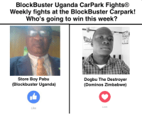 Blockbuster, Cars, and Pizza: BlockBuster Uganda CarPark Fights  Weekly fights at the BlockBuster Carpark!  Who's going to win this week?  Store Boy Pabu  Dogbu The Destroyer  (Blockbuster Uganda)  (Dominos Zimbabwe)  Love  Like This week THE BIGGEST Blockbuster Uganda car park fight league fight will be taking place! With a special guest fighter for Zimbabwe's best pizza store Dominos pizza Zimbabwe. Come on down this friday to witness history in our carpark! WHO WILL WIN THE BELT?- Mr.Mufasi