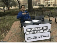 Mean, Change, and Mind: BLOCKCHAIN IS JUST  GLORIFIED LINKED LISTS  CHANGE MY MIND I mean basicallyhes right
