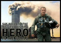 9/11, Fucking, and Hello: bloggerheads.com  SAY HELLO TO THE  BIGGEST FUCKING  HERO  IN THE WORLD shituationist: gayconflictavoider: look at this fucking meme i just found this makes it look like bush did 9/11 and that 9/11 was a good thing