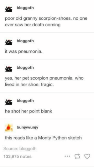 AGDJSKKS WHY IS THIS SO FUNNY: bloggoth  poor old granny scorpion-shoes. no one  ever saw her death coming  bloggoth  it was pneumonia.  bloggoth  yes, her pet scorpion pneumonia, who  lived in her shoe. tragic  bloggoth  he shot her point blank  bunjywunjy  this reads like a Monty Python sketch  Source: bloggoth  133,975 notes AGDJSKKS WHY IS THIS SO FUNNY