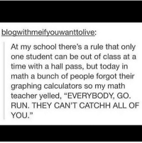 """Beautiful, Memes, and Run: blogwithmeifyouwanttolive:  At my school there's a rule that only  one student can be out of class at a  time with a hall pass, but today in  math a bunch of people forgot their  graphing calculators so my math  teacher yelled, """"EVERYBODY GO  RUN. THEY CAN'T CATCHH ALL OF  YOU."""" on the one hand I am like how can anyone be ugly when they are happy??? bc happiness makes everyone beautiful?? but on the other hand I hate my smile bc tbh I look like E.T."""