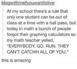".: blogwithmeifyouwanttolive:  At my school there's a rule that  only one student can be out of  class at a time with a hall pass, but  today in math a bunch of people  forgot their graphing calculators so  my math teacher yelled,  ""EVERYBODY, GO. RUN. THEY  CAN'T CATCHH ALL OF YOU.""  this is amazing ."