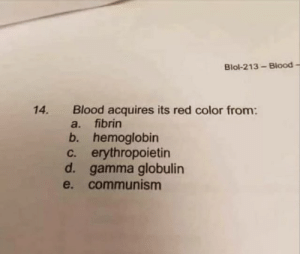 Communism, Ussr, and Blood: Blol-213-Blood -  Blood acquires its red color from:  a. fibrin  b. hemoglobin  c. erythropoietin  d. gamma globulin  e. communism  14. [USSR Anthem plays]