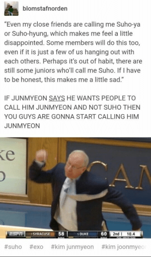 """Disappointed, Friends, and Memes: blomstafnorder  """"Even my close friends are calling me Suho-ya  or Suho-hyung, which makes me feel a little  disappointed. Some members will do this too,  even if it is just a few of us hanging out with  each others. Perhaps it's out of habit, there are  still some juniors who'll call me Suho. If I have  to be honest, this makes me a little sad.""""  IF JUNMYEON SAYS HE WANTS PEOPLE TO  CALL HIM JUNMYEON AND NOT SUHO THEN  YOU GUYS ARE GONNA START CALLING HIM  JUNMYEON  60  2nd 10.4  ESPRSYRACUSE 58  S DUKE  #suho #exo #kim junmyeon #kim joonmyec EXO memes"""