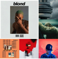 blond  PARENTAL  ADVISORY  INIEN  THE LIFE OF PABLO  THE LIFE OF PABLO  THE LIFE OF PABLO  PABLO  THe  TH  PABLO  TK  PABLO  THE LIFE OF  PABLO  WHICH ONE  WHICH ONE  WHICH ONE  ICH/ONE  WHICH ONE  CH/ONE  WHICH ONE  CH/ONE  WHICH ONE.  ACH ONE  WHICH ONE  NCH ONE  WHICH ONE  ICH ONE  WHICH ONE  WHICH ONE  ICHIONE  WHICH ONE  WHICH ONE  LEMONADE  ADVISORY THIS YEAR HAS BEEN SO GOOD TO ME MUSIC WISE I AM CRYING