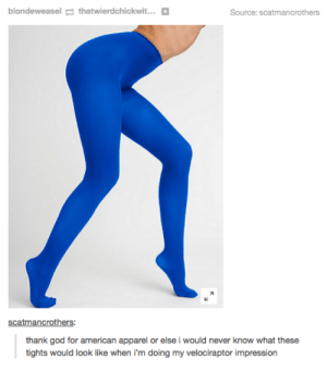 Tumblromg-humor.tumblr.com: blondeweasel g thatwierdchickwit...  Source: scatmancrothers  scatmancrothers:  thank god for american apparel or else i would never know what these  tights would look like when i'm doing my velociraptor impression Tumblromg-humor.tumblr.com