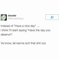 """Funny, Shit, and Twitter: blondie  Ondee 4Dayz  Instead of """"Have a nice day""""  I think I'll start saying """"Have the day you  deserve""""!  Ya know, let karma sort that shit out. If I tell you to have a nice day, that's code for """"don't let the door hit you on the way out ya piece of shit"""" (@blonde4dayz Twitter)"""