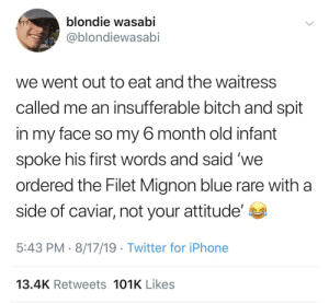 Quality: blondie wasabi  ???  @blondiewasabi  we went out to eat and the waitress  called me an insufferable bitch and spit  in my face so my 6 month old infant  spoke his first words and said 'we  ordered the Filet Mignon blue rare with a  side of caviar, not your attitude'  5:43 PM 8/17/19 Twitter for iPhone  13.4K Retweets 101K Likes Quality