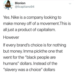 "Dank, Memes, and Money: Blonion  @llcapitano94  Yes. Nike is a company looking to  make money off of a movement.This is  all just a product of capitalism  However  If every brand's choice is for nothing  but money. Imma pickthe one that  went for the ""black people are  humans"" dollars. Instead of the  ""slavery was a choice"" dollars It isn't Sophie's Choice by colddnfluu MORE MEMES"