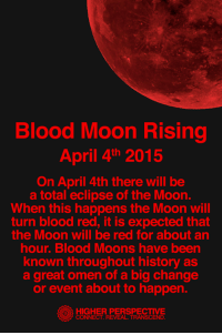 Blood Moon, Memes, and Eclipse: Blood Moon Rising  April 4th 2015  On April 4th there will be  a total eclipse of the Moon.  When this happens the Moon will  turn blood red, it is expected that  the Moon will be red for about an  hour. Blood Moons have been  known throughout history as  a great omen of a big change  or event about to happen.  HIGHER PERSPECTIVE  CONNECT, REVEAL. TRANSCEND <3 Higher Perspective