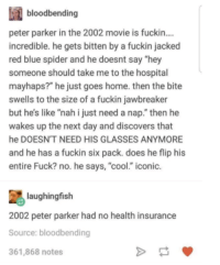 "Spider, Blue, and Cool: bloodbending  peter parker in the 2002 movie is fuckin...  incredible. he gets bitten by a fuckin jacked  red blue spider and he doesnt say ""hey  someone should take me to the hospital  mayhaps?"" he just goes home. then the bite  swells to the size of a fuckin jawbreaker  but he's like ""nah i just need a nap."" then he  wakes up the next day and discovers that  he DOESN'T NEED HIS GLASSES ANYMORE  and he has a fuckin six pack. does he flip his  entire Fuck? no. he says, ""cool."" iconic.  laughingfish  2002 peter parker had no health insurance  Source: bloodbending  361,868 notes AAA spider wrist."