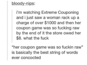Fucking, Saw, and Best: bloody-nips:  i'm watching Extreme Couponing  and i just saw a woman rack up a  charge of over $1000 and then her  coupon game was so fucking raw  by the end of it the store owed her  $8. what the fuck  her coupon game was so fuckin raw'  is basically the best string of words  ever concocted I want coupon game that Raw