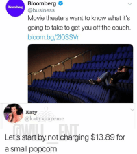 😂Facts: Bloomberg  @business  Movie theaters want to know what it's  Bloomberg  going to take to get you off the couch.  bloom.bg/2IOSSVr  Katy  @katyspareme  Let's start by not charging $13.89 for  a small popcorn 😂Facts