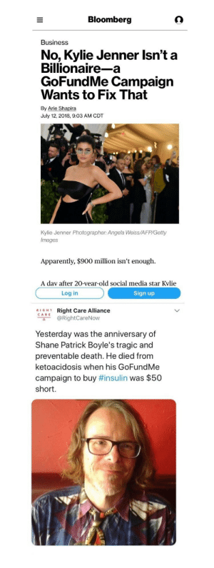 "bloomberg: Bloomberg  Business  No, Kylie Jenner Isn't a  Billionaire-a  GoFundMe Campaign  Wants to Fix That  By Arie Shapira  July 12, 2018, 9:03 AM CDT  Kylie Jenner Photographer: Angela Weiss/AFP/Getty  Images  Apparently, $900 million isn't enough.  A dav after 20-vear-old social media star Kvlie   Log in  Sign up  RIGH1  CARE  Right Care Alliance  @RightCareNow  с"".  Yesterday was the anniversary of  Shane Patrick Boyle's tragic and  preventable death. He died from  ketoacidosis when his GoFundMe  campaign to buy #insulin was $50  short."