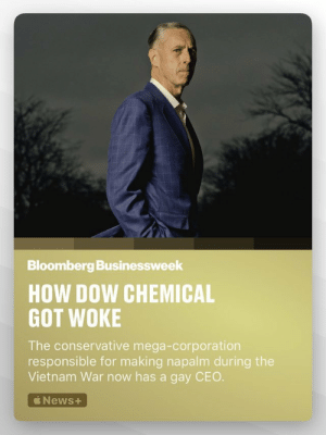 imaginedsoldier:  armed-joy:  : Bloomberg Businessweek  HOW DOW CHEMICAL  GOT WOKE  The conservative mega-corporation  responsible for making napalm during the  Vietnam War now has a gay CEO  News+ imaginedsoldier:  armed-joy: