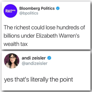 "Fucking, Jesus, and Life: Bloomberg Politics  @bpolitics  Bloomberg  Politics  The richest could lose hundreds of  billions under Elizabeth Warren's  wealth tax  andi zeisler  @andizeisler  yes that's literally the point drtanner-dickery: myothertardisisonthemun:  caelumrising:  That title makes me so fucking angry. we ""lose"" a lot of money each paycheck for our health insurance. We ""lose"" a lot of income due to rich CEOs refusing to give us a livable wage. We ""lose"" personal time by companies refusing to adequately staff their places of business.And I'm supposed to give a shit about the richest in our country ""losing"" money to a system that actually goes directly supplying the public with a better life? jesus christ.  Money to run a country has to come from somewhere. Far better for it to come from people who effectively have a lot to spare than everyone else.  The rest of us actually, tangibly lose billions every year when they vanish into a rich fucker's already overflowing coffers. They have more money than they can ever physically spend; money never makes its way back into the economy after a billionaire gets their hands on it.  When our money winds up in the pockets of the rich, it doesn't come back out."