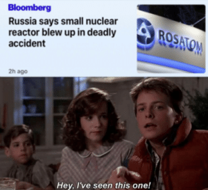 Something Something 3.6 R: Bloomberg  Russia says small nuclear  reactor blew up in deadly  accident  ROSATOM  2h ago  Hey, I've seen this one! Something Something 3.6 R