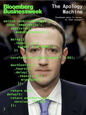 « The new Bloomberg cover is a work of art »: Bloomberg  The Apology  Businessweek  usinessh  Machine  March 18,2019  Facebook says it cares.  Is that enough?  switch (publicApology) (  case 'empathetic':  setVision  .makeEyeContact)  delay()  .then(  speak (I AM SORRY  1)  coreTeip ( currentCoreTemp  05);  *  ductControl()  tears (2)  .delay()  .then(O(  wipeTear)  )i  return null;  default:  return userHarvest(  version: 6772b3 « The new Bloomberg cover is a work of art »