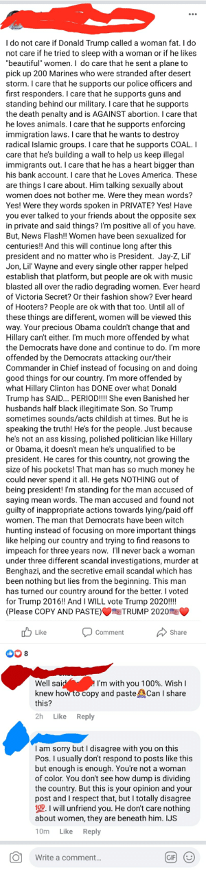"""He's too rich to have any reason to be a bad person!: Blosse  I do not care if Donald Trump called a woman fat. I do  not care if he tried to sleep with a woman or if he likes  """"beautiful"""" women. I do care that he sent a plane to  pick up 200 Marines who were stranded after desert  storm. I care that he supports our police officers and  first responders. I care that he supports guns and  standing behind our military. I care that he supports  the death penalty and is AGAINST abortion. I care that  he loves animals. I care that he supports enforcing  immigration laws. I care that he wants to destroy  radical Islamic groups. I care that he supports COAL. I  care that he's building a wall to help us keep illegal  immigrants out. I care that he has a heart bigger than  his bank account. I care that he Loves America. These  are things I care about. Him talking sexually about  women does not bother me. Were they mean words?  Yes! Were they words spoken in PRIVATE? Yes! Have  you ever talked to your friends about the opposite sex  in private and said things? I'm positive all of you have.  But, News Flash!! Women have been sexualized for  centuries! And this will continue long after this  president and no matter who is President. Jay-Z, Lil  Jon, Lil' Wayne and every single other rapper helped  establish that platform, but people are ok with music  blasted all over the radio degrading women. Ever heard  of Victoria Secret? Or their fashion show? Ever heard  of Hooters? People are ok with that too. Until all of  these things are different, women will be viewed this  way. Your precious Obama couldn't change that and  Hillary can't either. I'm much more offended by what  the Democrats have done and continue to do. I'm more  offended by the Democrats attacking our/their  Commander in Chief instead of focusing on and doing  good things for our country. I'm more offended by  what Hillary Clinton has DONE over what Donald  Trump has SAID... PERIOD!!!! She even Banished her  husband"""