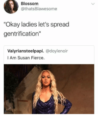 """Ass, Beyonce, and Memes: Blossomm  @thatsBlawesomee  """"Okay ladies let's spread  gentrification""""  Valyriansteelpapi. @doylenoir  l Am Susan Fierce. They made Beyonce a while ass white woman them wanna blame lighting"""