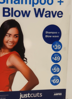 Quagmire approved marketing. Extra long and thick = 69.: Blow Wave  Shampoo+  Blow wave  Short  length hair  $39  Medium  length hair  $49  Long  length hair  $59  Extra long  & thick  $69  Exclusive stockist of  justcuts  JUSTICE  ppointments:  PROFESSIONAL  come in:  Guts.com  + Quagmire approved marketing. Extra long and thick = 69.