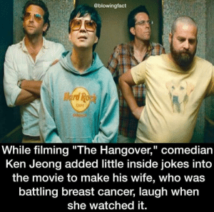 "The Hangover was a classic: @blowingfact  CAFE  While filming ""The Hangover,"" comedian  Ken Jeong added little inside jokes into  the movie to make his wife, who was  battling breast cancer, laugh when  she watched it. The Hangover was a classic"