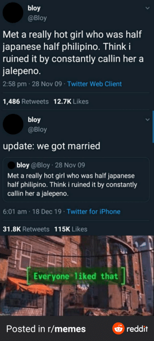 10 years later: bloy  @Bloy  Met a really hot girl who was half  japanese half philipino. Think i  ruined it by constantly callin her a  jalepeno.  2:58 pm · 28 Nov 09 · Twitter Web Client  1,486 Retweets 12.7K Likes  bloy  @Bloy  update: we got married  bloy @Bloy · 28 Nov 09  Met a really hot girl who was half japanese  half philipino. Think i ruined it by constantly  callin her a jalepeno.  6:01 am · 18 Dec 19 · Twitter for iPhone  31.8K Retweets 115K Likes  Everyone liked that  241  ngflip.com  Posted in r/memes  & reddit 10 years later