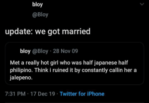 me irl: bloy  @Bloy  update: we got married  bloy @Bloy · 28 Nov 09  Met a really hot girl who was half japanese half  philipino. Think i ruined it by constantly callin her a  jalepeno.  7:31 PM · 17 Dec 19 · Twitter for iPhone me irl