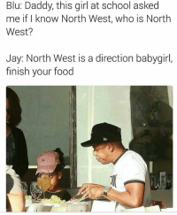 Lmao: Blu: Daddy, this girl at school asked  me if I know North West, who is North  West?  Jay: North West is a direction babygirl,  finish your food Lmao
