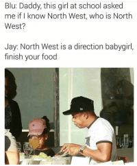 😂😂😂😂😂😂: Blu: Daddy, this girl at school asked  me if I know North West, who is North  West?  Jay: North West is a direction babygirl,  finish your food 😂😂😂😂😂😂
