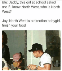 Damn 😩: Blu: Daddy, this girl at school asked  me if I know North West, who is North  West?  Jay: North West is a direction babygirl,  finish your food Damn 😩