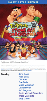 """Barney, John Cena, and Scooby Doo: BLU-RAY+DVD + DIGITAL HD  AND  STONE AGE  MACKDOWN  ORIGINAL MOVIE   The Flintstones&WWE: Stone Age SmackDown!  From Wikipedia, the free encyclopedia  The Flintstones&WWE: Stone Age SmackDown is an upcoming direct-to-video film starring The Flintstones. It is the second co-production  between Warner Bros. Animation and WWE Studios following Scooby-Doo! WrestleMania Mystery. The film features Fred Flintstone, Barney  Rubble and the whole Bedrock gang with stone age versions of WWE Superstars and Divas.31 It will be released on March 10, 2015 by Warner  Home Video and WWE Home Video.14 It will be the first new Flintstones production in over 14 years since On the Rocks, 55 years after the original  1960s series and also the first Flintstones film without original creators, Bill Hanna and Joe Barbera.   Starring  John Cena  Nikki Bella  CM Punk  Brie Bella  Vince McMahon  Daniel Bryan  Jeff Bergman  Kevin Michael Richardson  Tress MacNeille  Grey Griffin <p><a href=""""http://laurakvstheworld.tumblr.com/post/113523854218/this-came-out-3-days-ago-not-like-in-1995-or"""">laurakvstheworld</a>:</p>  <blockquote><p>THIS CAME OUT 3 DAYS AGO</p><p>NOT LIKE IN 1995 OR SOMETHING</p><p>WHAT IS GOING ON</p><p>WHO IS THIS FOR?</p><p><a href=""""http://www.wwe.com/inside/overtheropes/wwestudios/the-flintstones-and-wwe-stone-age-smackdown-26878381"""">The Flintstones &amp; WWE: Stone Age SmackDown!</a><br/></p></blockquote>"""