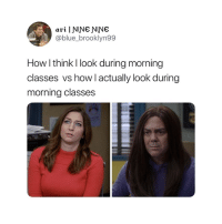 Blue, How, and Think: @blue_brooklyn99  How l think l look during morning  classes vs how l actually look during  morning classes Accurate 😂