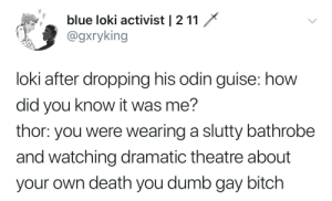 bathrobe: blue loki activist | 2 11  @gxryking  loki after dropping his odin guise: how  did you know it was me?  thor: you were wearing a slutty bathrobe  and watching dramatic theatre about  your own death you dumb gay bitch