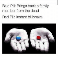 Blue Pill: Brings back a family  member from the dead  Red Pill: Instant billionaire 😂 😂 😂 Wow, you guys are so selfish for picking the red pill. That's crazy... Honestly I would pick the blue one and bring my cousin back to life.... and as soon as I see him I'm gonna BEAT THAT NIGGA BACK TO DEATH, HIS BITCH ASS OWES ME 60000KSh FROM THE TIME I LET HIM BORROW MY PS3 GAME AND HE DECIDED TO NEVER BRING IT BACK. FUCK THE RED PILL, IT'S THE PRINCIPLE.