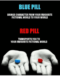 Comment below👇: BLUE PILL  BRINGS CHARACTER FROM YOUR FAVOURITE  FICTIONAL WORLD TO YOUR WORLD  RED PILL  TRANSPORTS YOU TO  YOUR FAVOURITE FICTIONAL WORLD Comment below👇