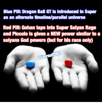 POLL TIME: Red Pill or Blue Pill! Which pill would you choose between the two and why? Which do you believe would make the most sense alongside which outcome do you believe would be the most rewarding? Be sure to check out my reviews and Dragon Ball content on my YouTube channel for more! Dont forget to share this news everywhere and Stay tuned! check out my YouTube channel at UnrealEntGaming for all the most epic battles and so discussions. Don't miss all the epic news, what-if battles, updates and more Here @ Youtube.Com-UnrealEntGaming Youtube.Com-UnrealEntGaming Youtube.Com-UnrealEntGaming DragonballZ DBZ DBGT Goku Vegeta Zamasu Beerus Piccolo Dragonball Gogeta SonGoku Anime Frieza GokuBlack Xenoverse2 Vegito SSGSS SuperSaiyanGod Champa Whis Manga SuperSaiyan Gohan DBS DragonBallSuper SSG KidBuu SuperSaiyanBlue Vados Trunks: Blue Pill: Dragon Ball GTis introduced in Super  as an alternate timeline/parallel universe  Red Pil: Gohan taps into Super Saiyan Rage  and Piccolo is given a NEW power similar to a  ans God powers (but for his race only)  @UnrealDBL POLL TIME: Red Pill or Blue Pill! Which pill would you choose between the two and why? Which do you believe would make the most sense alongside which outcome do you believe would be the most rewarding? Be sure to check out my reviews and Dragon Ball content on my YouTube channel for more! Dont forget to share this news everywhere and Stay tuned! check out my YouTube channel at UnrealEntGaming for all the most epic battles and so discussions. Don't miss all the epic news, what-if battles, updates and more Here @ Youtube.Com-UnrealEntGaming Youtube.Com-UnrealEntGaming Youtube.Com-UnrealEntGaming DragonballZ DBZ DBGT Goku Vegeta Zamasu Beerus Piccolo Dragonball Gogeta SonGoku Anime Frieza GokuBlack Xenoverse2 Vegito SSGSS SuperSaiyanGod Champa Whis Manga SuperSaiyan Gohan DBS DragonBallSuper SSG KidBuu SuperSaiyanBlue Vados Trunks