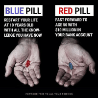Which one do you choose? I'd take the blue one.: BLUE PILL RED PILL  FAST FORWARD TO  RESTART YOUR LIFE  AGE 50 WITH  AT 10 YEARS OLD  $10 MILLION IN  WITH ALL THE KNOW  YOUR BANK ACCOUNT  LEDGE YOU HAVE NOW  FORWARD THIS TO ALL YOUR FRIENDS Which one do you choose? I'd take the blue one.
