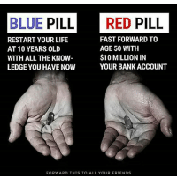 Blue pill💊💯 goodmorning haveagoodonepeeps 👍: BLUE PILL RED PILL  FAST FORWARD TO  RESTART YOUR LIFE  AGE 50 WITH  AT 10 YEARS OLD  $10 MILLION IN  WITH ALL THE KNOW  YOUR BANK ACCOUNT  LEDGE YOU HAVE NOW  FORWARD THIS TO ALL YOUR FRIENDS Blue pill💊💯 goodmorning haveagoodonepeeps 👍