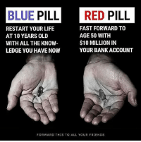 🤔👆🏻: BLUE PILL RED PILL  FAST FORWARD TO  RESTART YOUR LIFE  AGE 50 WITH  AT 10 YEARS OLD  $10 MILLION IN  WITH ALL THE KNOW  YOUR BANK ACCOUNT  LEDGE YOU HAVE NOW  FORWARD THIS TO ALL YOUR FRIENDS 🤔👆🏻