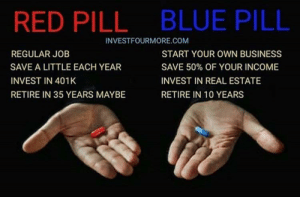 Definitely choosing the blue pill: BLUE PILL  RED PILL  INVESTFOURMORE.COM  REGULAR JOB  START YOUR OWN BUSINESS  SAVE A LITTLE EACH YEAR  SAVE 50% OF YOUR INCOME  INVEST IN 401K  INVEST IN REAL ESTATE  RETIRE IN 35 YEARS MAYBE  RETIRE IN 10 YEARS Definitely choosing the blue pill
