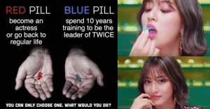 she didn't even have to think about it twice: BLUE PILL  RED PILL  spend 10 years  training to be the  leader of TWICE  become an  actress  or go back to  regular life  YOU CAN ONLY CHOOSE ONE. WHAT WOULD YOU DO? she didn't even have to think about it twice