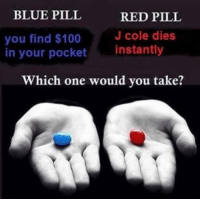 Blue Pill Red Pill: BLUE PILL  RED PILL  you find $100  J cole dies  in your pocket  instantly  which one would you take?