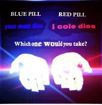 Blue Pill Red Pill: BLUE PILL  RED PILL  your mom dies  i cole dies  Which one would you take?