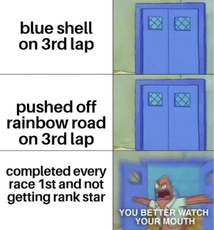 18: blue shell  on 3rd lap  pushed off  rainbow road  on 3rd lap  completed every  race 1st and not  getting rank star  YOU BETTER WATCH  YOUR MOUTH 18