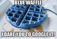 Blue: BLUE WAFFLE  IDARE YOU TO GOOGLE IT!