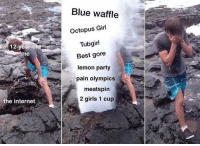 Blue Waffle, Girls, and Internet: Blue waffle  Octopus Girl  Tubgirl  Best gore  lemon party  12-year-O  me  pain olympics  meatspin  2 girls 1 cup  the internet